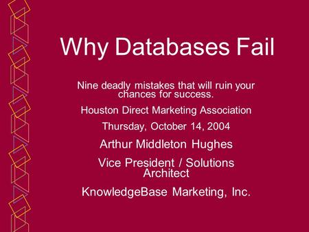 Why Databases Fail Nine deadly mistakes that will ruin your chances for success. Houston Direct Marketing Association Thursday, October 14, 2004 Arthur.