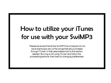 How to utilize your iTunes for use with your SwiMP3 Please be aware that all the SwiMP3 line of players do not have licensing to any of the songs that.