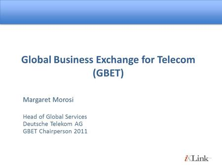 Global Business Exchange for Telecom (GBET) Margaret Morosi Head of Global Services Deutsche Telekom AG GBET Chairperson 2011.