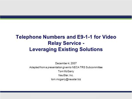 Telephone Numbers and E9-1-1 for Video Relay Service - Leveraging Existing Solutions December 4, 2007 Adapted from a presentation given to NECA TRS Subcommittee.