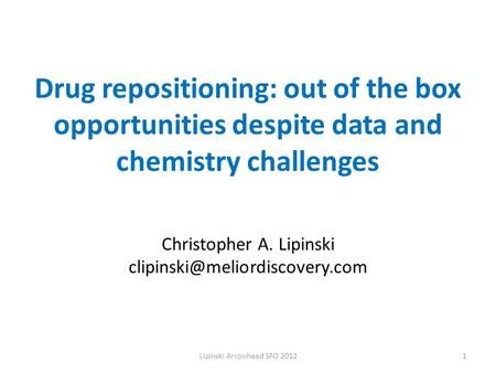 Drug repositioning: out of the box opportunities despite data and chemistry challenges Christopher A. Lipinski 1Lipinski.