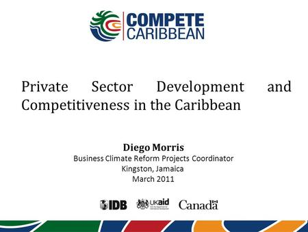 Private Sector Development and Competitiveness in the Caribbean Diego Morris Business Climate Reform Projects Coordinator Kingston, Jamaica March 2011.