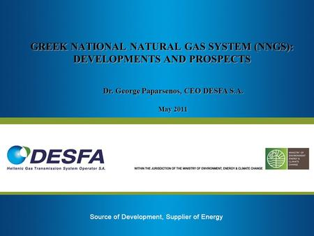 GREEK NATIONAL NATURAL GAS SYSTEM (NNGS): DEVELOPMENTS AND PROSPECTS Dr. George Paparsenos, CEO DESFA S.A. May 2011.