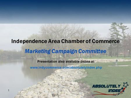 1 Independence Area Chamber of Commerce Marketing Campaign Committee Presentation also available online at: www.indycommerce.com/absolutelyindee.php.