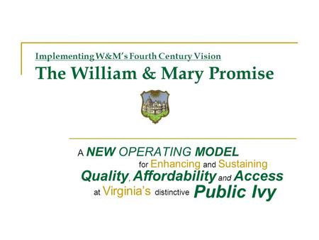 Implementing W&Ms Fourth Century Vision The William & Mary Promise A NEW OPERATING MODEL Quality, Affordability and Access for Enhancing and Sustaining.