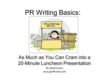 PR Writing Basics: As Much as You Can Cram into a 20-Minute Luncheon Presentation By Geoff Kirsch www.geoffkirsch.com.