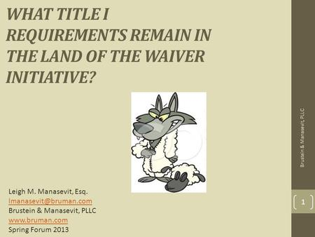 WHAT TITLE I REQUIREMENTS REMAIN IN THE LAND OF THE WAIVER INITIATIVE? 1 Leigh M. Manasevit, Esq. Brustein & Manasevit, PLLC