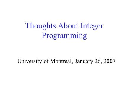 Thoughts About Integer Programming University of Montreal, January 26, 2007.