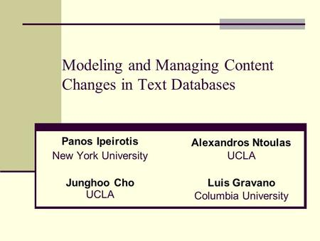 Modeling and Managing Content Changes in Text Databases Panos Ipeirotis New York University Alexandros Ntoulas UCLA Junghoo Cho UCLA Luis Gravano Columbia.