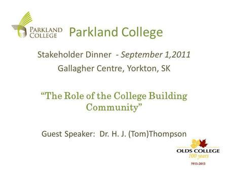 Parkland College Stakeholder Dinner - September 1,2011 Gallagher Centre, Yorkton, SK The Role of the College Building Community Guest Speaker: Dr. H. J.