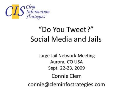 Do You Tweet? Social Media and Jails Large Jail Network Meeting Aurora, CO USA Sept. 22-23, 2009 Connie Clem