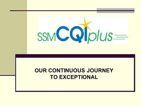 OUR CONTINUOUS JOURNEY TO EXCEPTIONAL. Mission Accomplished through CQIplus CQIplus helps us fulfill our mission, Through our Exceptional health care.