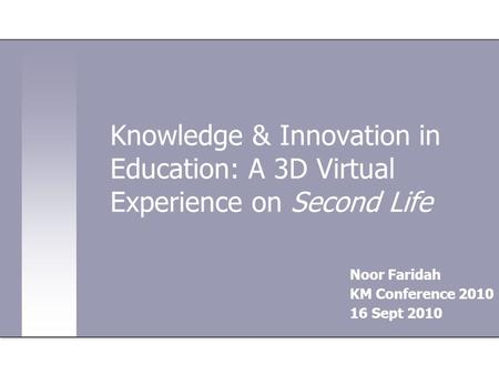 Knowledge & Innovation in Education: A 3D Virtual Experience on Second Life Noor Faridah KM Conference 2010 16 Sept 2010.