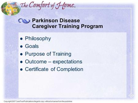 Copyright 2007 CareTrust Publications Illegal to copy without a license from the publisher. Parkinson Disease Caregiver Training Program Philosophy Goals.