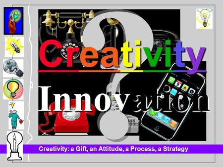 Creativity: a Gift, an Attitude, a Process, a Strategy Innovation Creativity.