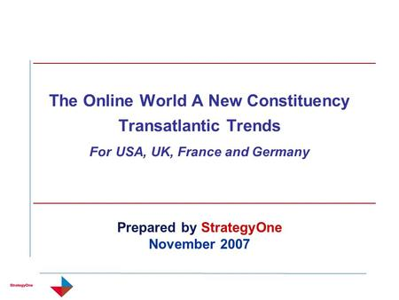 The Online World A New Constituency Transatlantic Trends For USA, UK, France and Germany Prepared by StrategyOne November 2007.
