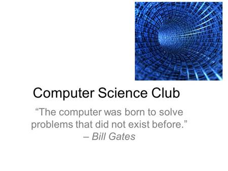 "Computer Science Club ""The computer was born to solve problems that did not exist before."" – Bill Gates."