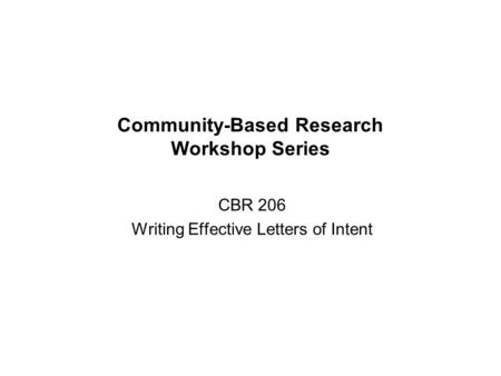 Community-Based Research Workshop Series CBR 206 Writing Effective Letters of Intent.