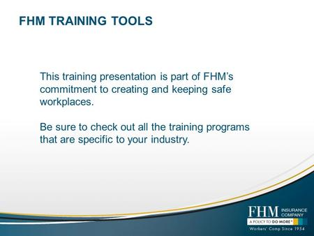 FHM TRAINING TOOLS This training presentation is part of FHM's commitment to creating and keeping safe workplaces. Be sure to check out all the training.