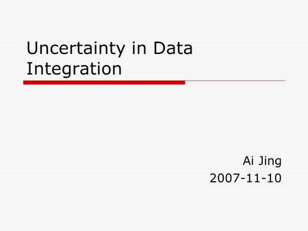 Uncertainty in Data Integration Ai Jing 2007-11-10.