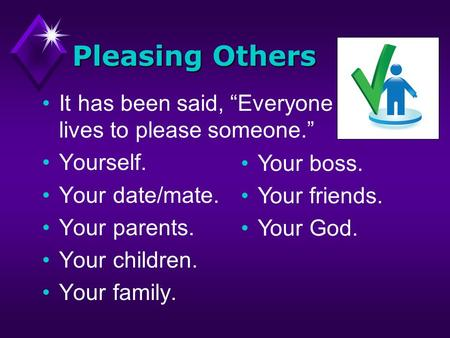 Pleasing Others It has been said, Everyone lives to please someone. Yourself. Your date/mate. Your parents. Your children. Your family. Your boss. Your.