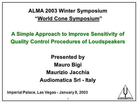 1 ALMA 2003 Winter Symposium World Cone Symposium World Cone Symposium A Simple Approach to Improve Sensitivity of Quality Control Procedures of Loudspeakers.