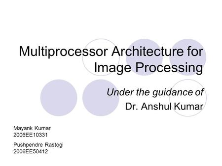 Multiprocessor Architecture for Image Processing Under the guidance of Dr. Anshul Kumar Mayank Kumar 2006EE10331 Pushpendre Rastogi 2006EE50412.