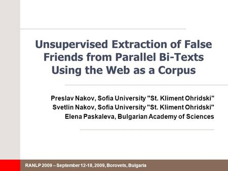 RANLP 2009 – September 12-18, 2009, Borovets, Bulgaria Unsupervised Extraction of False Friends from Parallel Bi-Texts Using the Web as a Corpus Preslav.