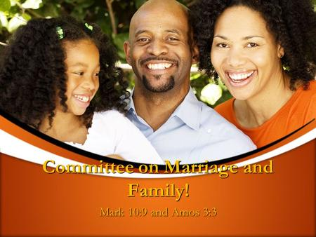 Committee on Marriage and Family! Mark 10:9 and Amos 3:3.