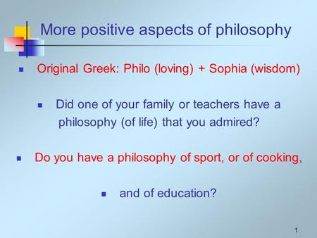 1 More positive aspects of philosophy Original Greek: Philo (loving) + Sophia (wisdom) Did one of your family or teachers have a philosophy (of life) that.