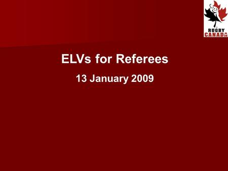 ELVs for Referees 13 January 2009. Introduction IRB Council approved global trial of 13 ELVs at ALL levels of the Game, effective from 1 st August 2008.