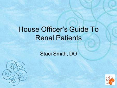 House Officers Guide To Renal Patients Staci Smith, DO.