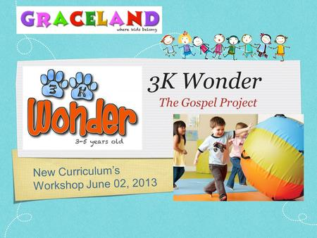 3K Wonder The Gospel Project New Curriculum's Workshop June 02, 2013.