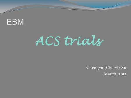 EBM Chengyu (Cheryl) Xu March, 2012 ACS trials. Outline – over 70 ACS trials Mangement strategy Cardiogenic shock Lytics/Referfusion Stable CAD/Elective.