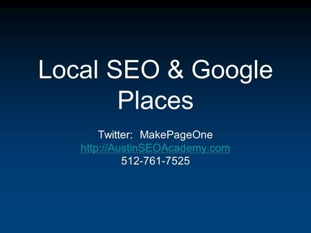Local SEO & Google Places Twitter: MakePageOne  512-761-7525.