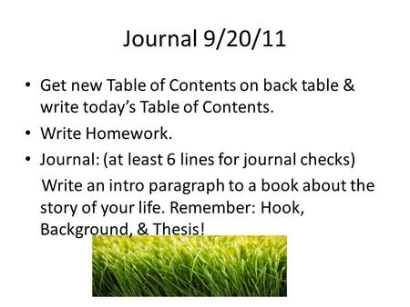 Journal 9/20/11 Get new Table of Contents on back table & write todays Table of Contents. Write Homework. Journal: (at least 6 lines for journal checks)