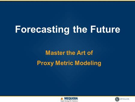 @mequoda 1 Forecasting the Future Master the Art of Proxy Metric Modeling.