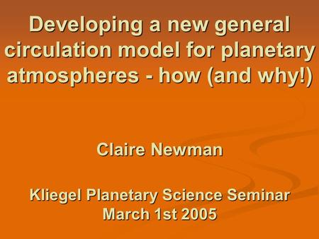 Developing a new general circulation model for planetary atmospheres - how (and why!) Claire Newman Kliegel Planetary Science Seminar March 1st 2005.