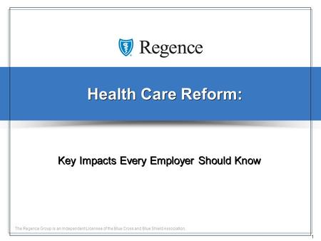 1 The Regence Group is an Independent Licensee of the Blue Cross and Blue Shield Association. Health Care Reform: Key Impacts Every Employer Should Know.