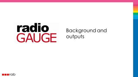 Background and outputs. Why did we build RadioGAUGE? % of brands spending £100k+ leaving radio doubled between 2004 - 2007.