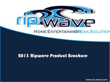 Home Entertainment 2013 Ripwave Product Brochure www.rip-wave.com Media Solution.
