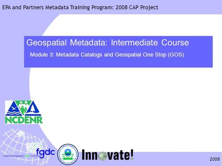 2008 EPA and Partners Metadata Training Program: 2008 CAP Project Geospatial Metadata: Intermediate Course Module 3: Metadata Catalogs and Geospatial One.