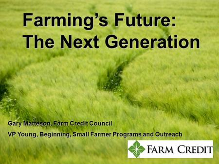 Farmings Future: The Next Generation Gary Matteson, Farm Credit Council VP Young, Beginning, Small Farmer Programs and Outreach.