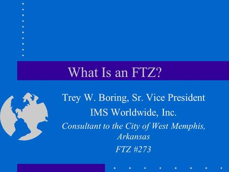 What Is an FTZ? Trey W. Boring, Sr. Vice President IMS Worldwide, Inc. Consultant to the City of West Memphis, Arkansas FTZ #273.