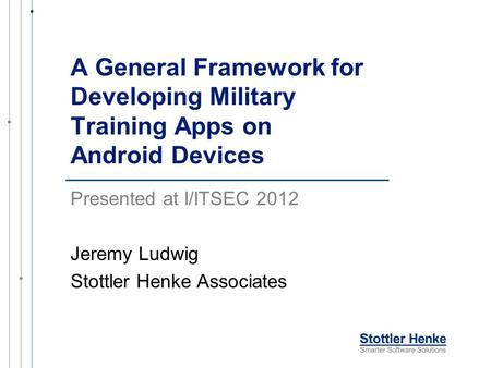 A General Framework for Developing Military Training Apps on Android Devices Presented at I/ITSEC 2012 Jeremy Ludwig Stottler Henke Associates.