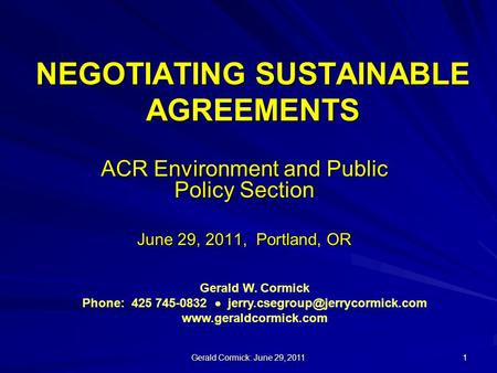 Gerald Cormick: June 29, 2011 1 NEGOTIATING SUSTAINABLE AGREEMENTS ACR Environment and Public Policy Section June 29, 2011, Portland, OR Gerald W. Cormick.