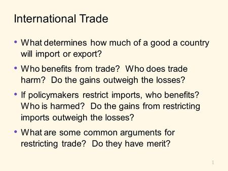 International Trade What determines how much of a good a country will import or export? Who benefits from trade? Who does trade harm? Do the gains.