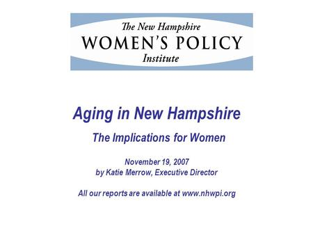 Aging in New Hampshire The Implications for Women November 19, 2007 by Katie Merrow, Executive Director All our reports are available at www.nhwpi.org.