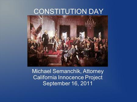 CONSTITUTION DAY Michael Semanchik, Attorney California Innocence Project September 16, 2011.
