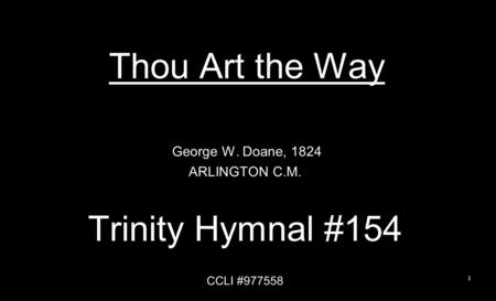 Thou Art the Way George W. Doane, 1824 ARLINGTON C.M. Trinity Hymnal #154 CCLI #977558 1.